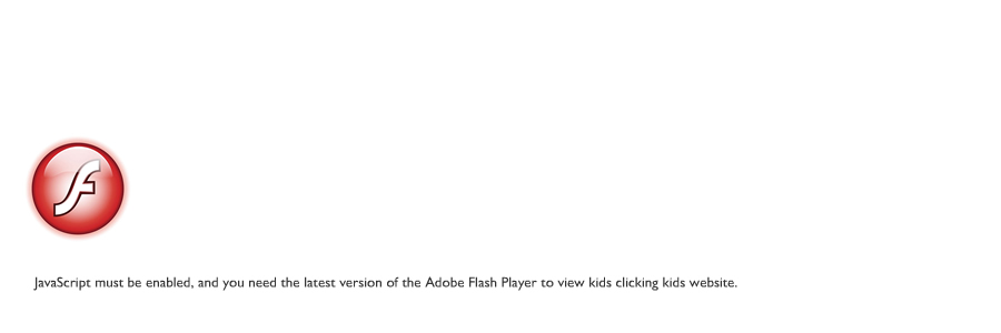 JavaScript must be enabled, and you need the latest version of the Adobe Flash Player to view kids clicking kids website.